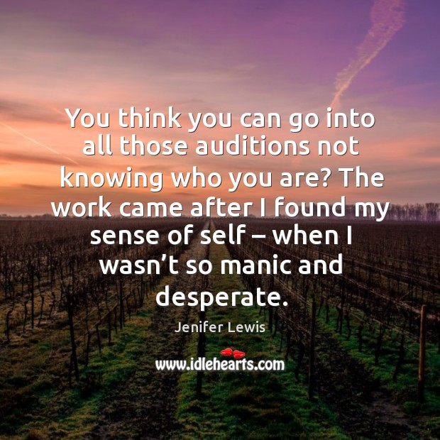 You think you can go into all those auditions not knowing who you are? Image