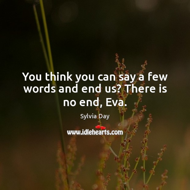 You think you can say a few words and end us? There is no end, Eva. Sylvia Day Picture Quote