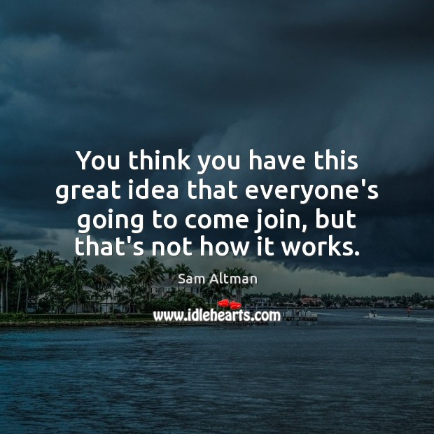 You think you have this great idea that everyone's going to come Sam Altman Picture Quote