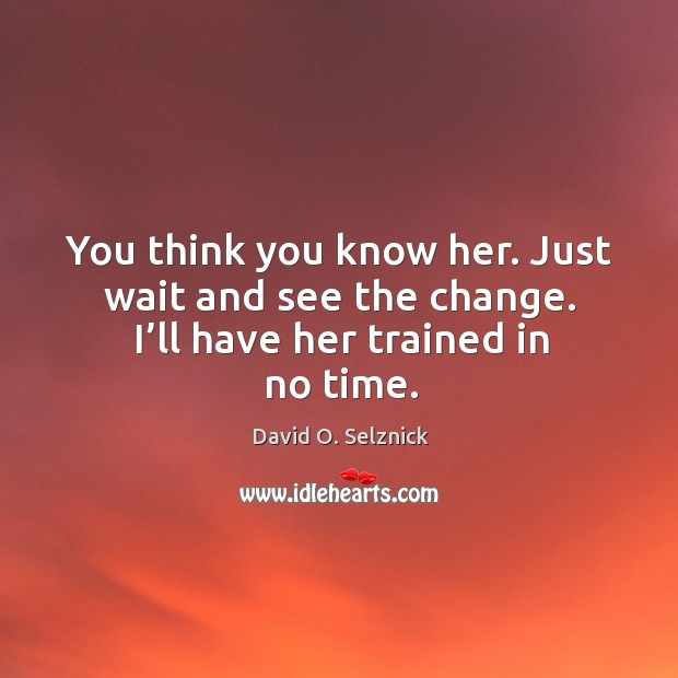 You think you know her. Just wait and see the change. I'll have her trained in no time. David O. Selznick Picture Quote
