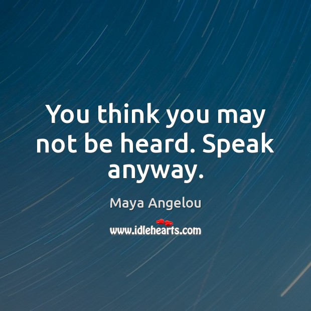 Image, You think you may not be heard. Speak anyway.