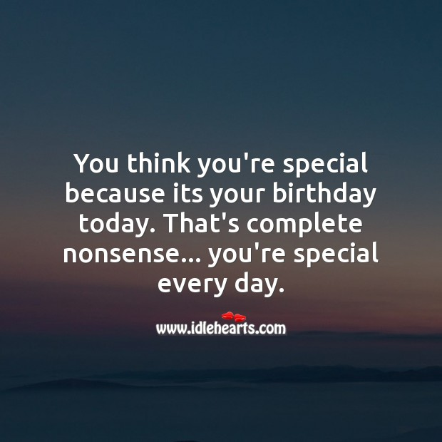 You think you're special because its your birthday today? Funny Birthday Messages Image