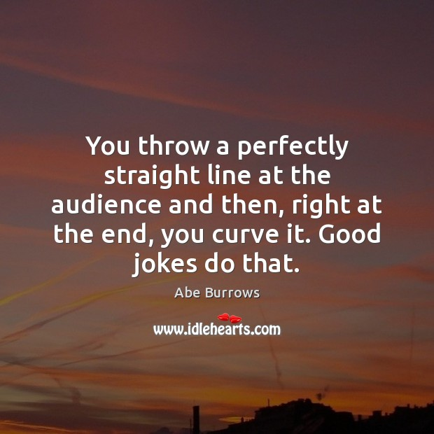 Image, You throw a perfectly straight line at the audience and then, right