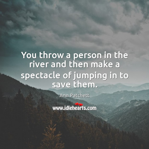 Image, You throw a person in the river and then make a spectacle of jumping in to save them.