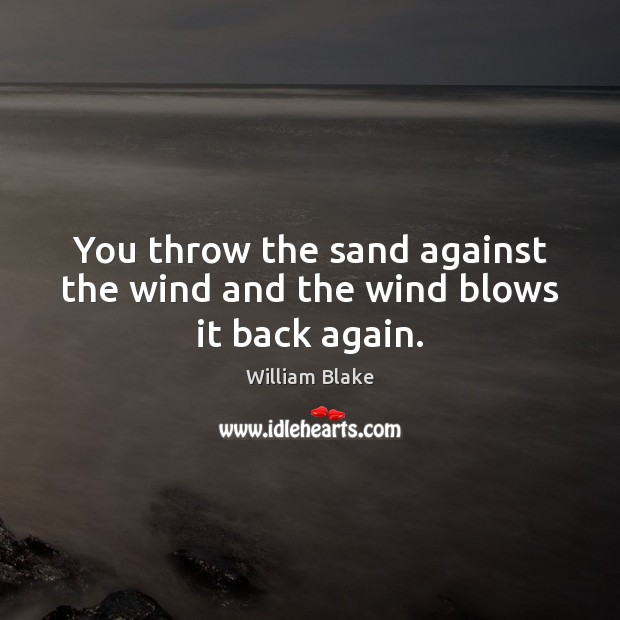 You throw the sand against the wind and the wind blows it back again. William Blake Picture Quote