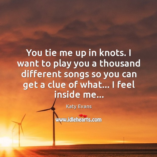 You tie me up in knots. I want to play you a