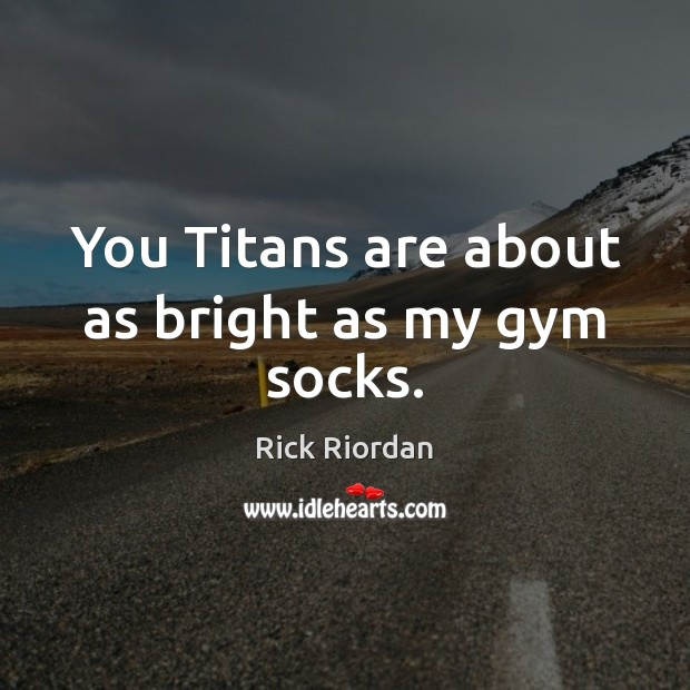You Titans are about as bright as my gym socks. Image
