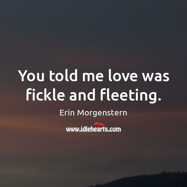 You told me love was fickle and fleeting. Image