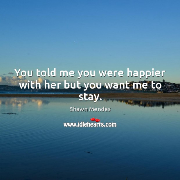 Image, You told me you were happier with her but you want me to stay.