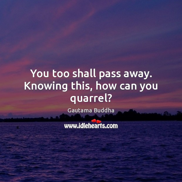 You too shall pass away. Knowing this, how can you quarrel? Gautama Buddha Picture Quote