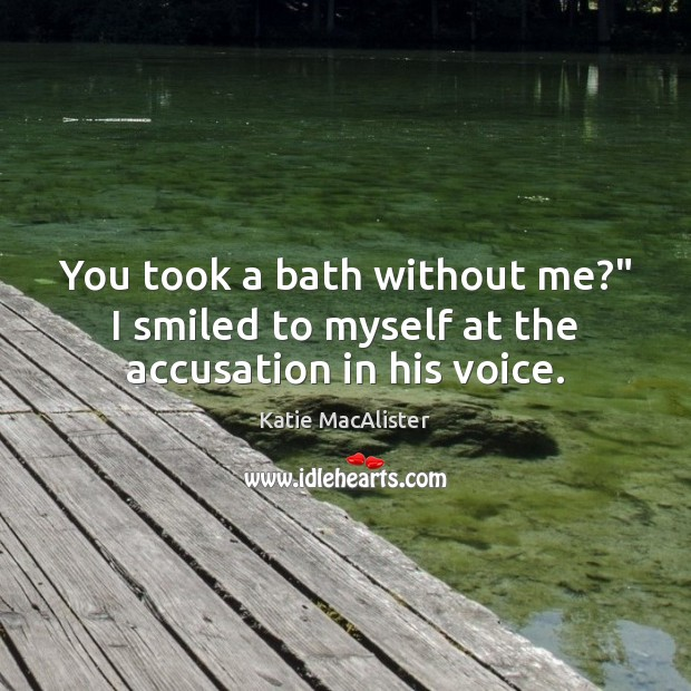 """Image, You took a bath without me?"""" I smiled to myself at the accusation in his voice."""