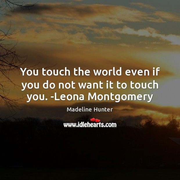 Image, You touch the world even if you do not want it to touch you. -Leona Montgomery