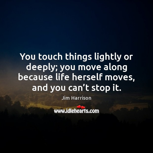 You touch things lightly or deeply; you move along because life herself Jim Harrison Picture Quote