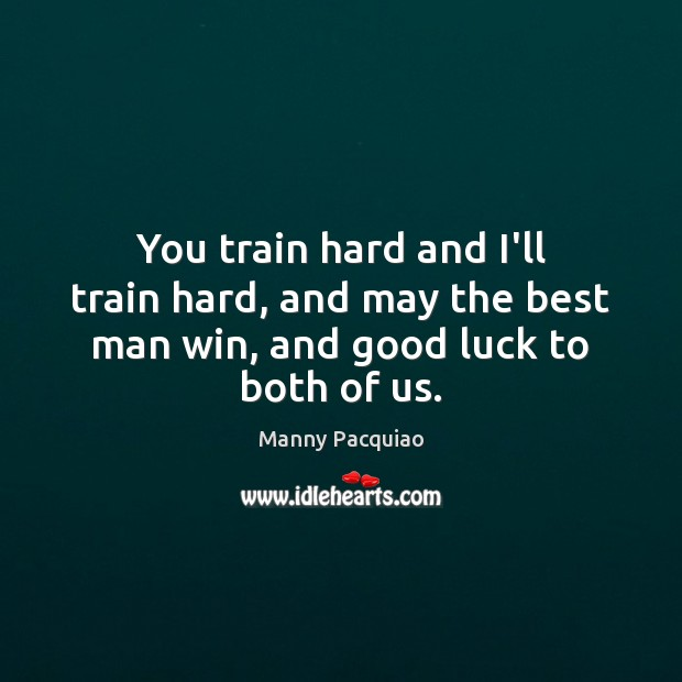 You train hard and I'll train hard, and may the best man win, and good luck to both of us. Manny Pacquiao Picture Quote