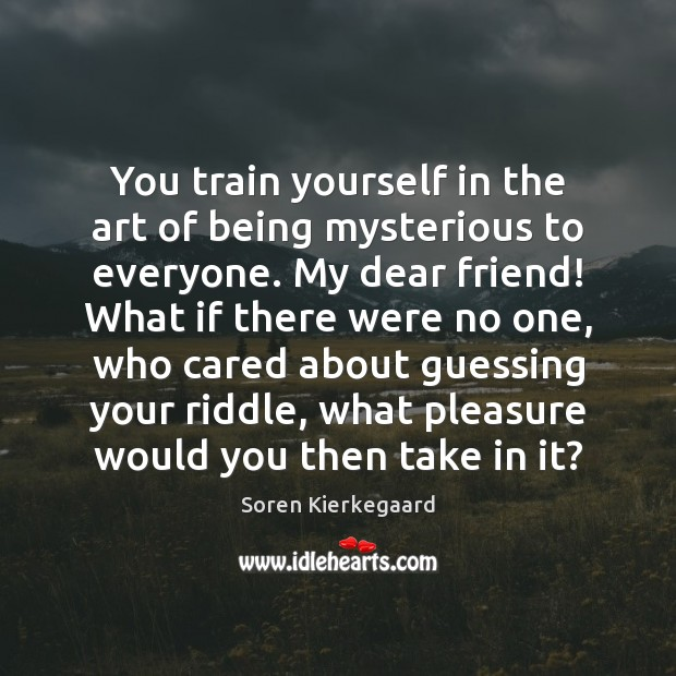 You Train Yourself In The Art Of Being Mysterious To Everyone My