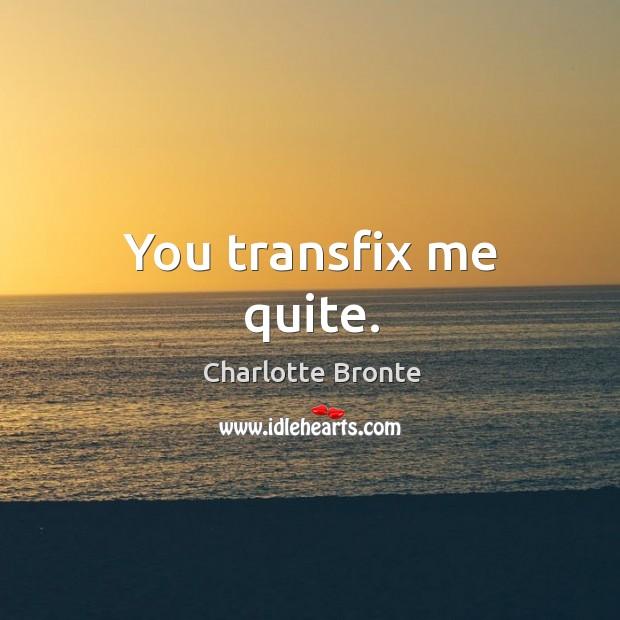 You transfix me quite. Image