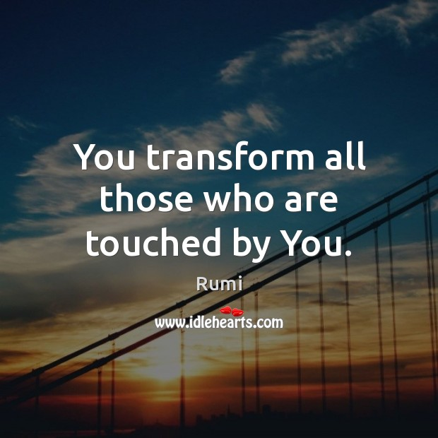 Image, You transform all those who are touched by You.