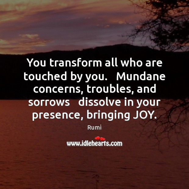 You transform all who are touched by you.   Mundane concerns, troubles, and Image