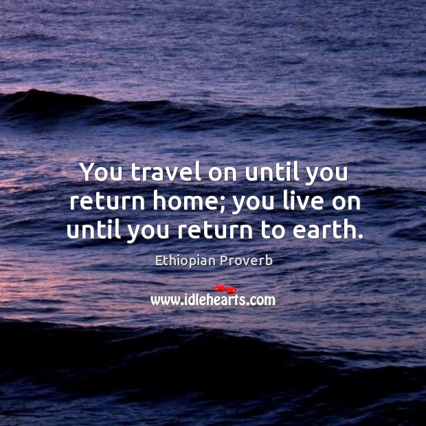 You travel on until you return home; you live on until you return to earth. Ethiopian Proverbs Image