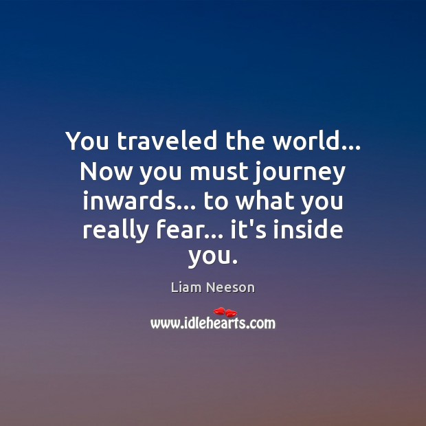 You traveled the world… Now you must journey inwards… to what you Liam Neeson Picture Quote