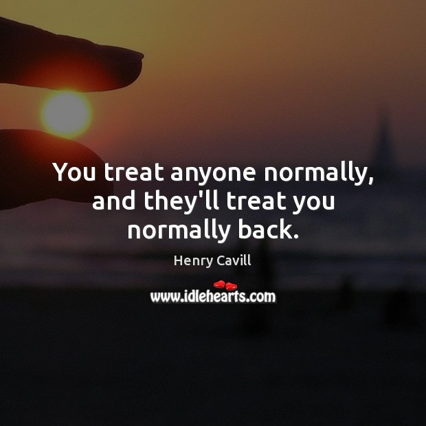 You treat anyone normally, and they'll treat you normally back. Image