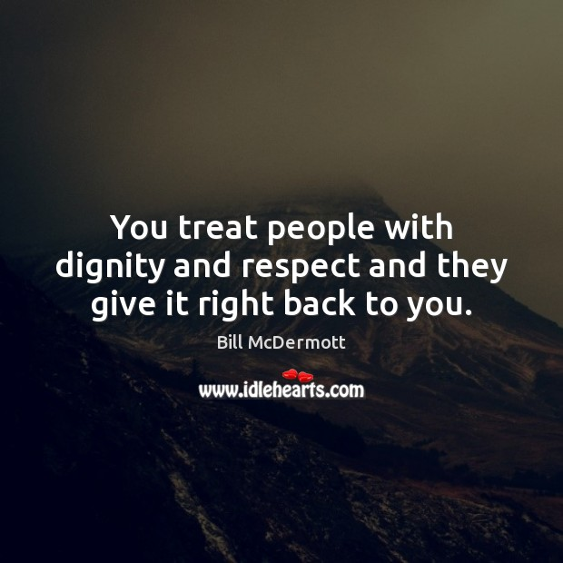 Image, You treat people with dignity and respect and they give it right back to you.