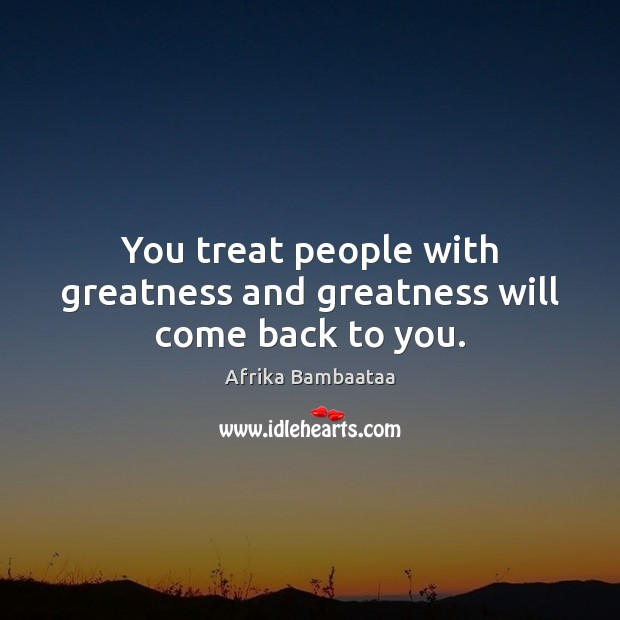 Image, You treat people with greatness and greatness will come back to you.