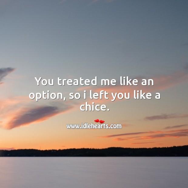 You treated me like an option, so I left you like a chice. Image