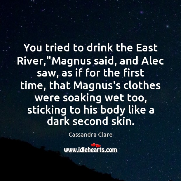 """Image, You tried to drink the East River,""""Magnus said, and Alec saw,"""