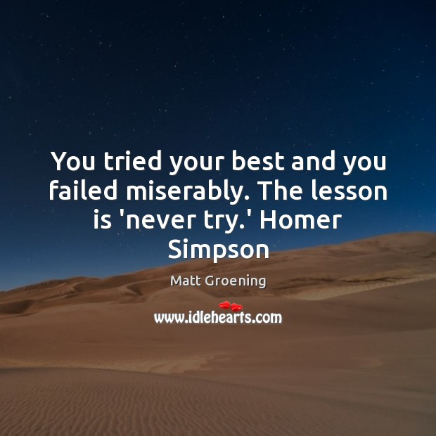 You tried your best and you failed miserably. The lesson is 'never try.' Homer Simpson Matt Groening Picture Quote