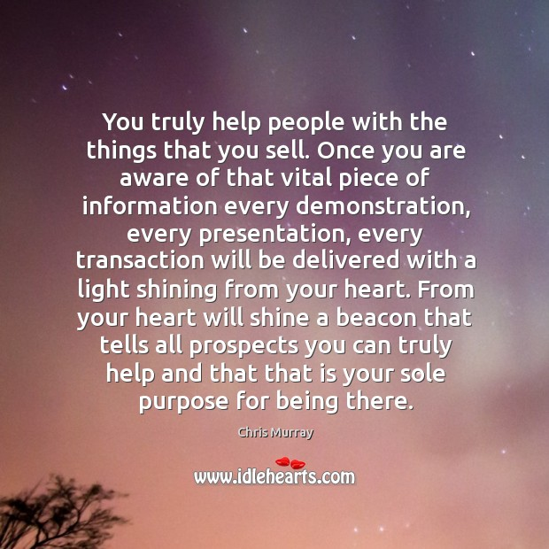 You truly help people with the things that you sell. Once you Chris Murray Picture Quote