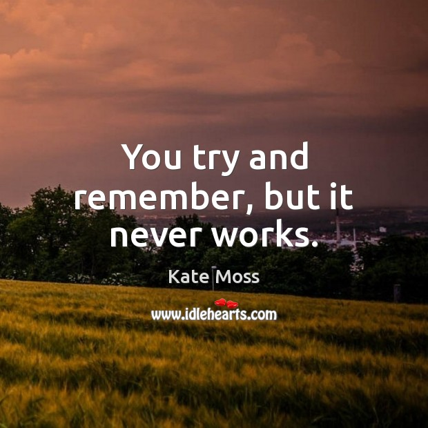 You try and remember, but it never works. Kate Moss Picture Quote