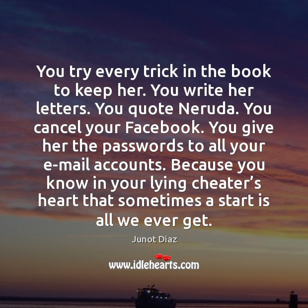 You try every trick in the book to keep her. You write Junot Diaz Picture Quote