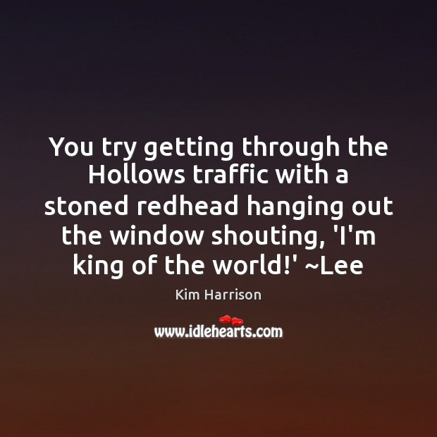You try getting through the Hollows traffic with a stoned redhead hanging Kim Harrison Picture Quote