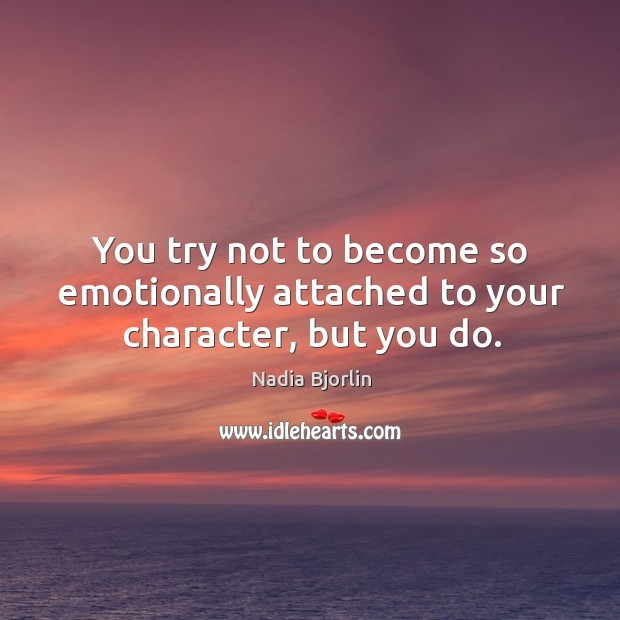 You try not to become so emotionally attached to your character, but you do. Image