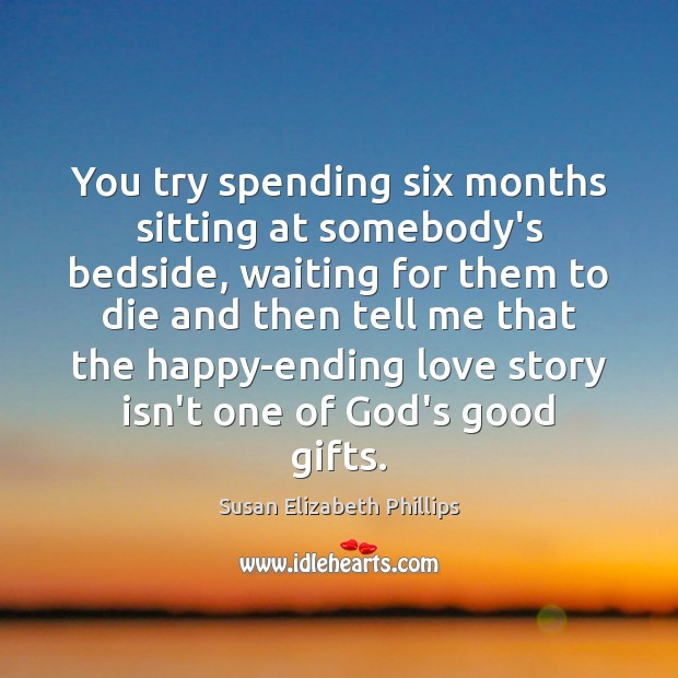 You try spending six months sitting at somebody's bedside, waiting for them Susan Elizabeth Phillips Picture Quote
