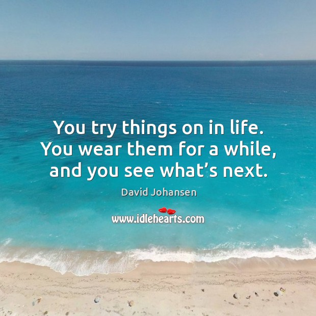 You try things on in life. You wear them for a while, and you see what's next. Image