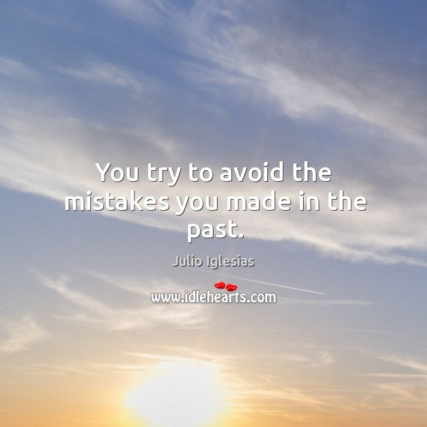 You try to avoid the mistakes you made in the past. Julio Iglesias Picture Quote
