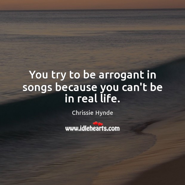 You try to be arrogant in songs because you can't be in real life. Real Life Quotes Image