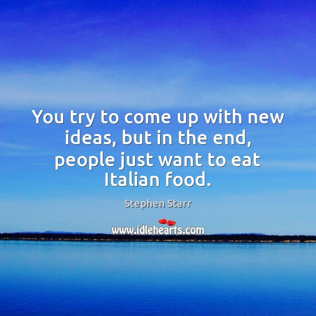 You try to come up with new ideas, but in the end, people just want to eat Italian food. Image