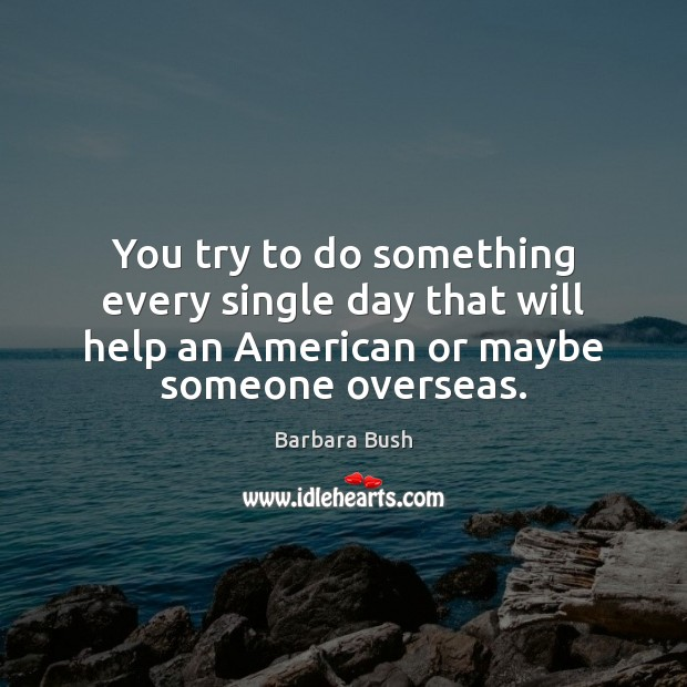 Image, You try to do something every single day that will help an