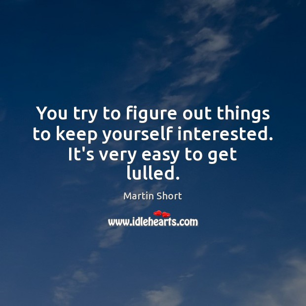 You try to figure out things to keep yourself interested. It's very easy to get lulled. Image