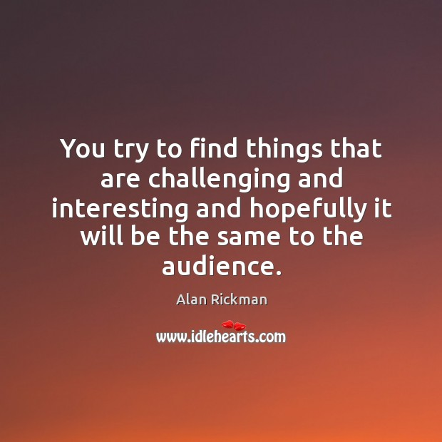 You try to find things that are challenging and interesting and hopefully Alan Rickman Picture Quote