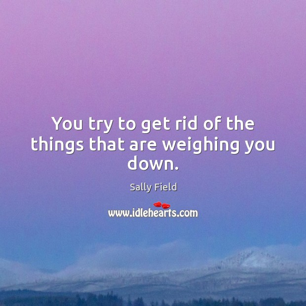 Image, You try to get rid of the things that are weighing you down.
