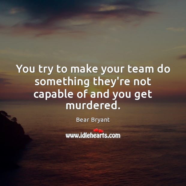 You try to make your team do something they're not capable of and you get murdered. Bear Bryant Picture Quote