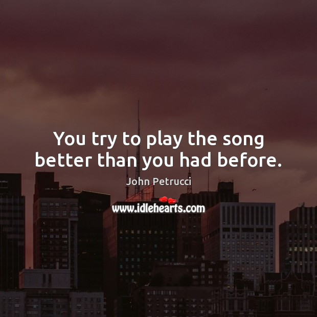 You try to play the song better than you had before. Image
