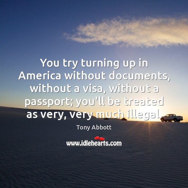 You try turning up in America without documents, without a visa, without Image