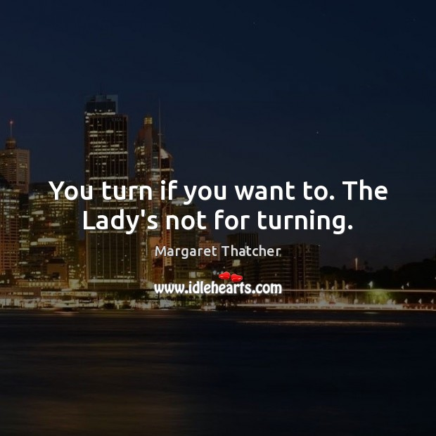 You turn if you want to. The Lady's not for turning. Image