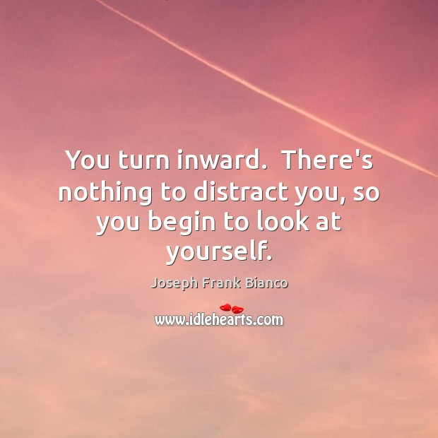 You turn inward.  There's nothing to distract you, so you begin to look at yourself. Image