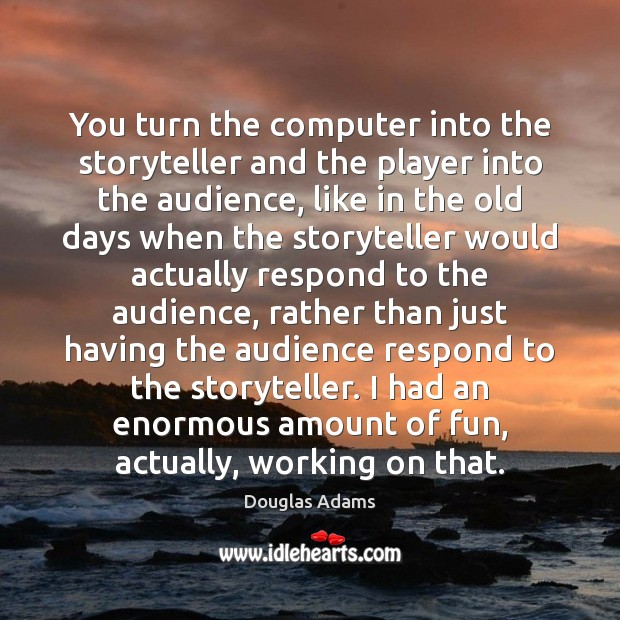 You turn the computer into the storyteller and the player into the Douglas Adams Picture Quote